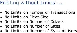 Fuelling without Limits ….  No Limits on number of Transactions No Limits on Fleet Size No Limits on Number of Drivers No Limits on Number of Sites No Limits on Number of System Users